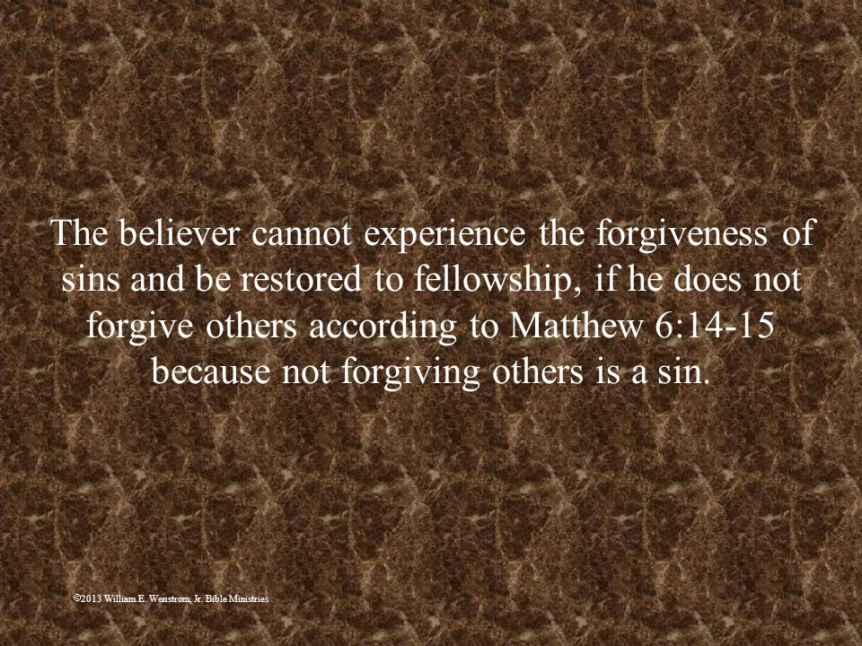 The believer cannot experience the forgiveness of sins and be restored to fellowship, if he does not forgive others according to Matthew 6:14-15 because not forgiving others is a sin.