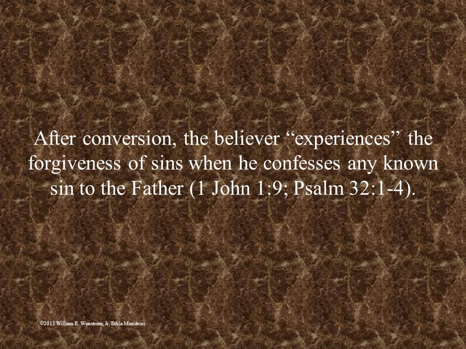 After conversion, the believer experiences the forgiveness of sins when he confesses any known sin to the Father (1 John 1:9; Psalm 32:1-4).