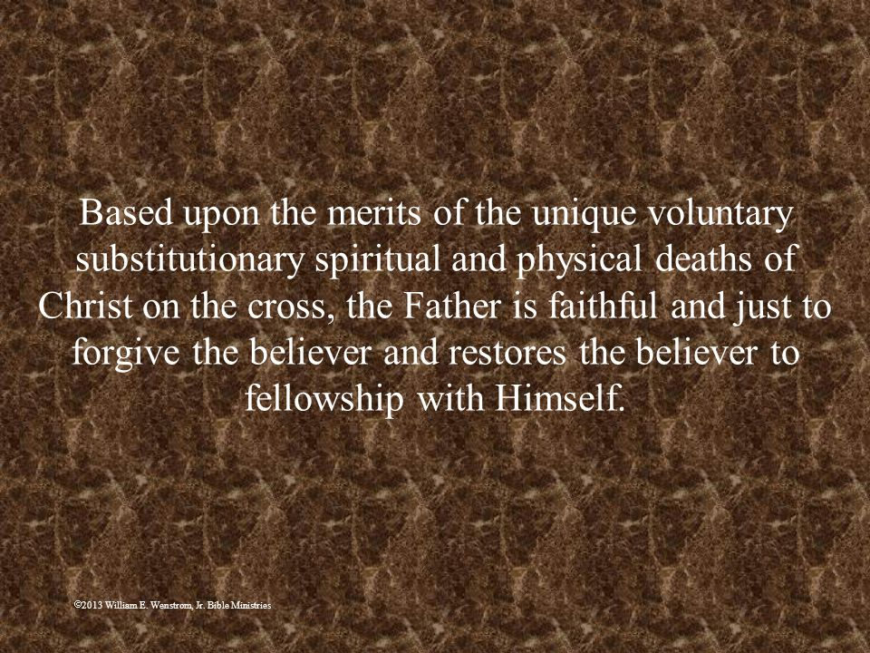 Based upon the merits of the unique voluntary substitutionary spiritual and physical deaths of Christ on the cross, the Father is faithful and just to forgive the believer and restores the believer to fellowship with Himself.