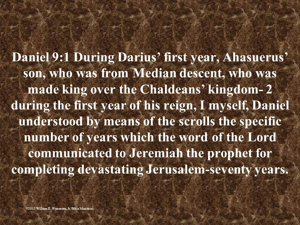 Daniel 9:1 During Darius' first year, Ahasuerus' son, who was from Median descent, who was made king over the Chaldeans' kingdom- 2 during the first year of his reign, I myself, Daniel understood by means of the scrolls the specific number of years which the word of the Lord communicated to Jeremiah the prophet for completing devastating Jerusalem-seventy years.