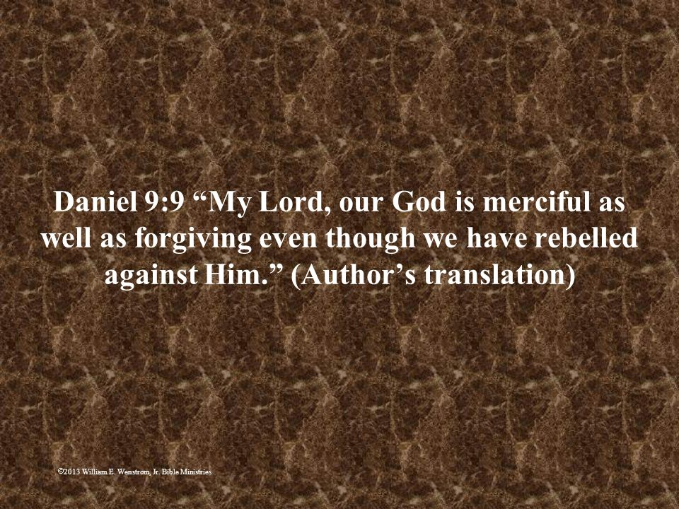 Daniel 9:9 My Lord, our God is merciful as well as forgiving even though we have rebelled against Him. (Author's translation)