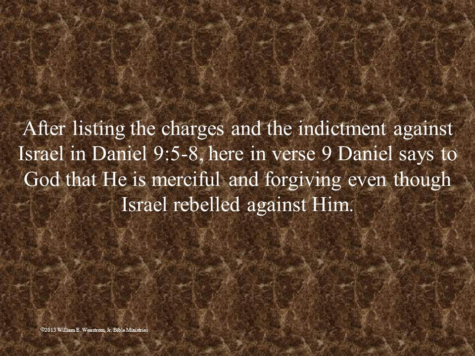After listing the charges and the indictment against Israel in Daniel 9:5-8, here in verse 9 Daniel says to God that He is merciful and forgiving even though Israel rebelled against Him.