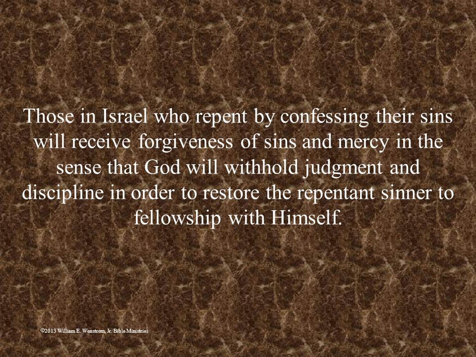 Those in Israel who repent by confessing their sins will receive forgiveness of sins and mercy in the sense that God will withhold judgment and discipline in order to restore the repentant sinner to fellowship with Himself.