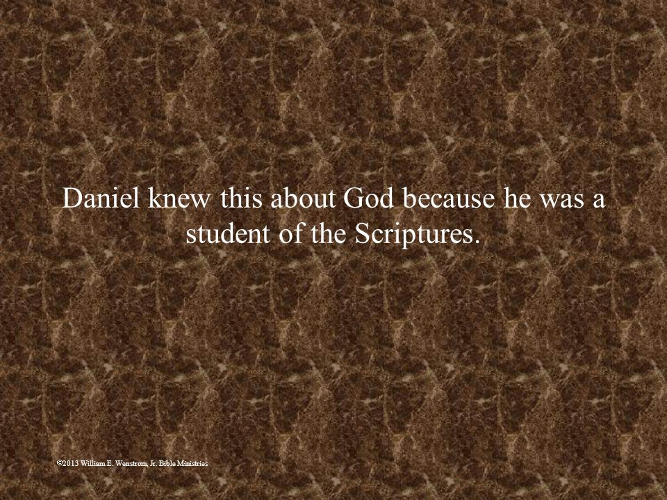 Daniel knew this about God because he was a student of the Scriptures.