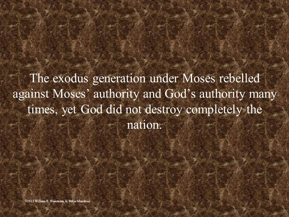 The exodus generation under Moses rebelled against Moses' authority and God's authority many times, yet God did not destroy completely the nation.