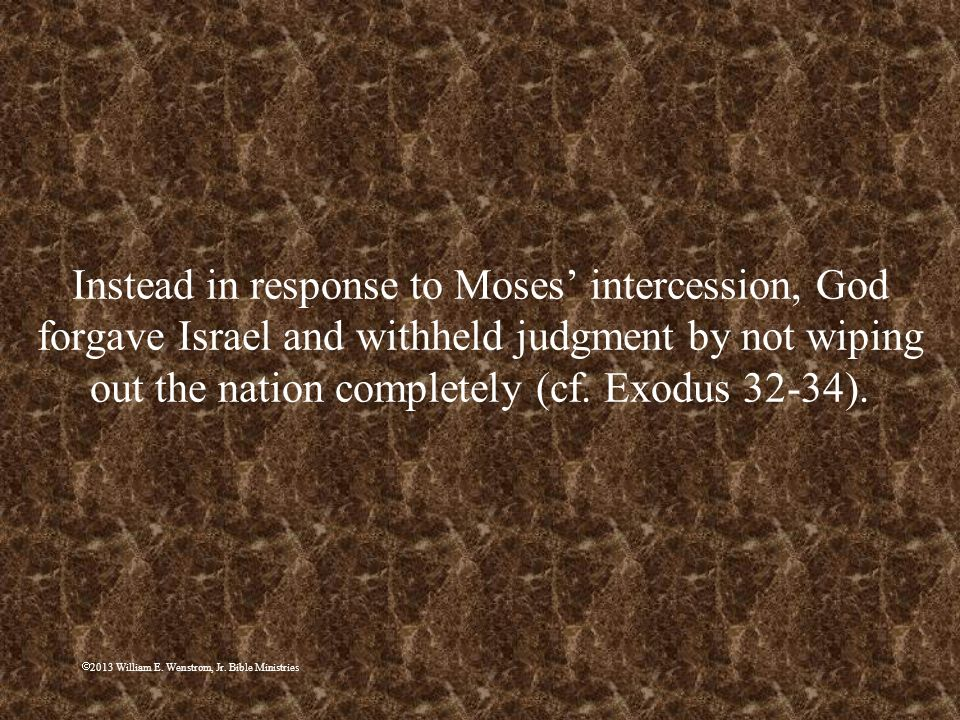 Instead in response to Moses' intercession, God forgave Israel and withheld judgment by not wiping out the nation completely (cf. Exodus 32-34).