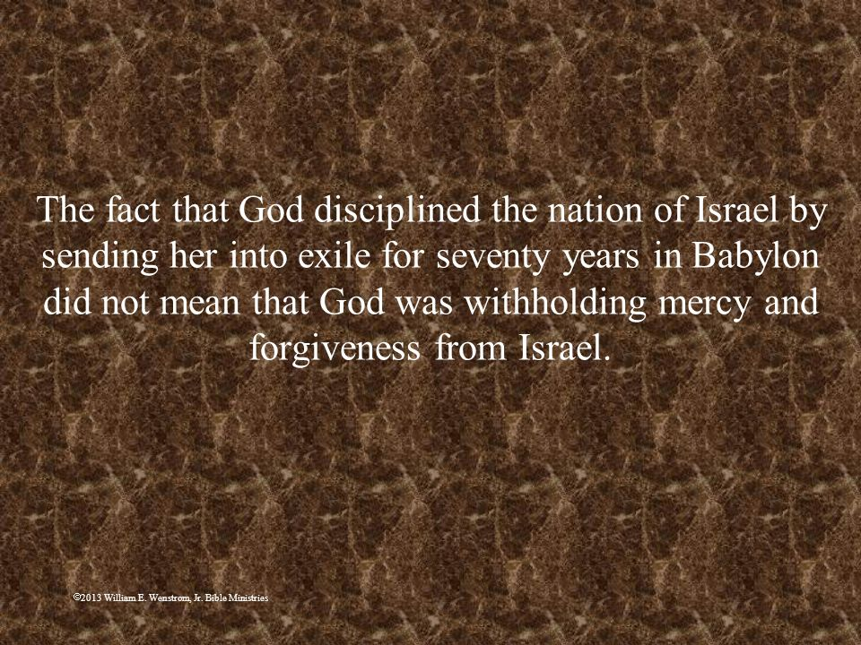The fact that God disciplined the nation of Israel by sending her into exile for seventy years in Babylon did not mean that God was withholding mercy and forgiveness from Israel.