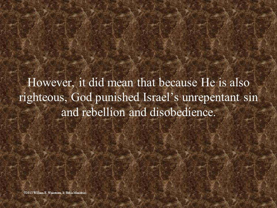 However, it did mean that because He is also righteous, God punished Israel's unrepentant sin and rebellion and disobedience.