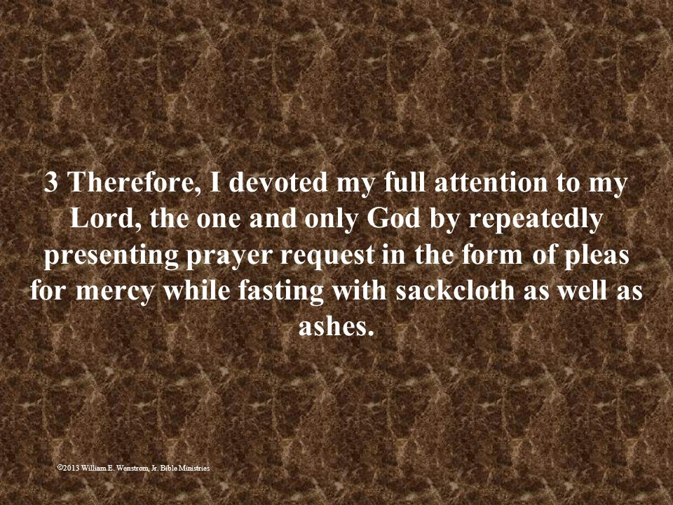 3 Therefore, I devoted my full attention to my Lord, the one and only God by repeatedly presenting prayer request in the form of pleas for mercy while fasting with sackcloth as well as ashes.