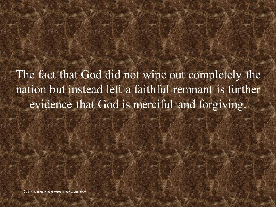 The fact that God did not wipe out completely the nation but instead left a faithful remnant is further evidence that God is merciful and forgiving.