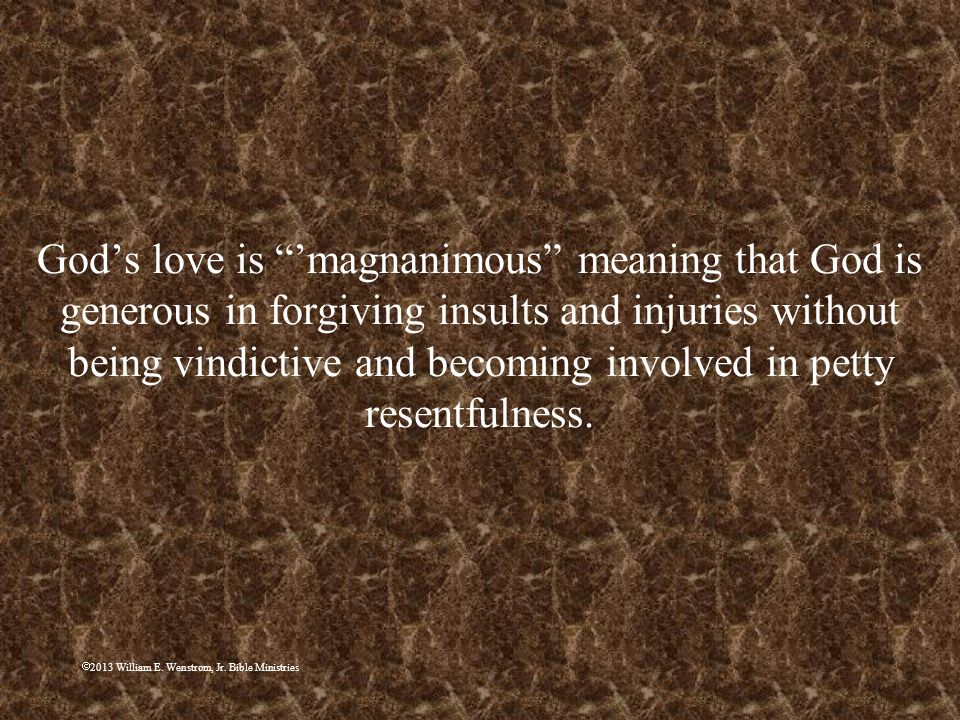 God's love is 'magnanimous meaning that God is generous in forgiving insults and injuries without being vindictive and becoming involved in petty resentfulness.