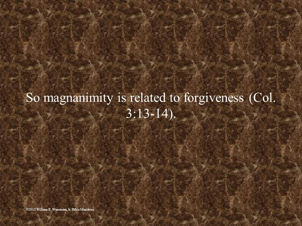 So magnanimity is related to forgiveness (Col. 3:13-14).