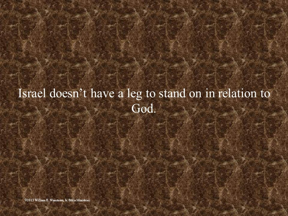 Israel doesn't have a leg to stand on in relation to God.