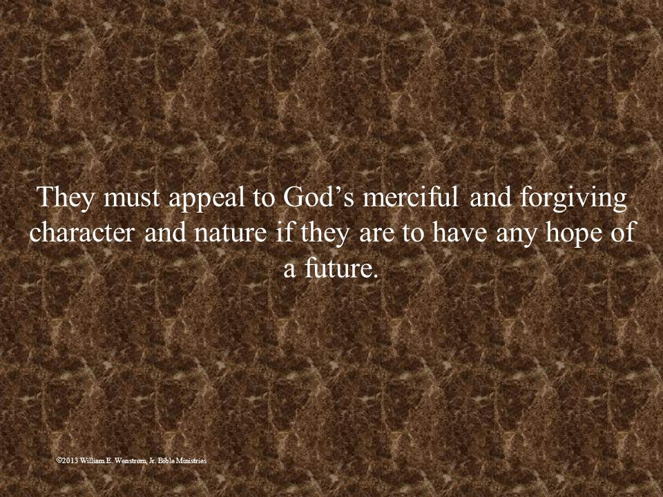 They must appeal to God's merciful and forgiving character and nature if they are to have any hope of a future.