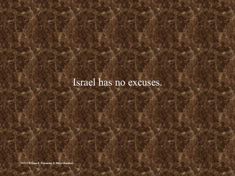 Israel has no excuses. 2013 William E. Wenstrom, Jr. Bible Ministries
