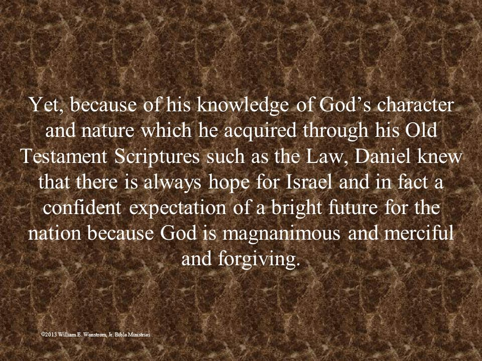 Yet, because of his knowledge of God's character and nature which he acquired through his Old Testament Scriptures such as the Law, Daniel knew that there is always hope for Israel and in fact a confident expectation of a bright future for the nation because God is magnanimous and merciful and forgiving.