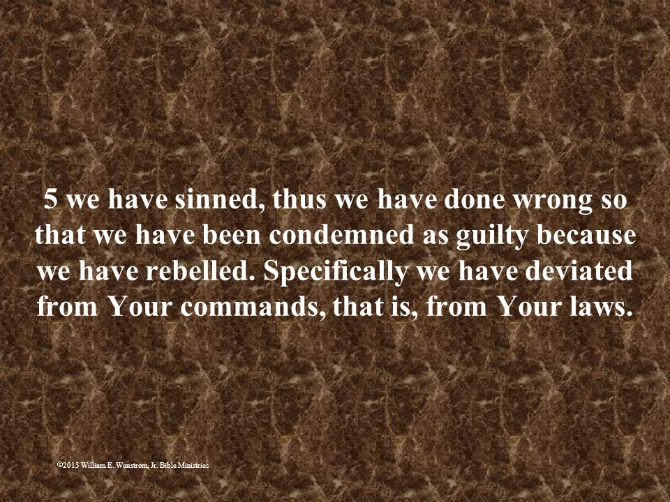 5 we have sinned, thus we have done wrong so that we have been condemned as guilty because we have rebelled. Specifically we have deviated from Your commands, that is, from Your laws.