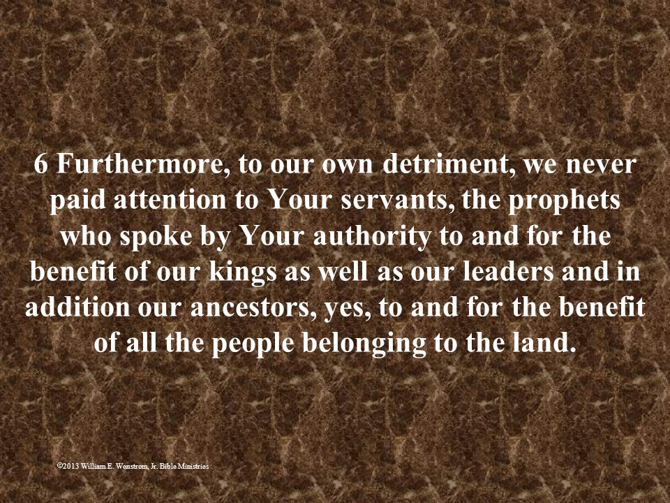 6 Furthermore, to our own detriment, we never paid attention to Your servants, the prophets who spoke by Your authority to and for the benefit of our kings as well as our leaders and in addition our ancestors, yes, to and for the benefit of all the people belonging to the land.