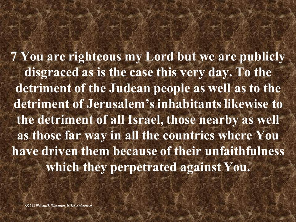 7 You are righteous my Lord but we are publicly disgraced as is the case this very day. To the detriment of the Judean people as well as to the detriment of Jerusalem's inhabitants likewise to the detriment of all Israel, those nearby as well as those far way in all the countries where You have driven them because of their unfaithfulness which they perpetrated against You.