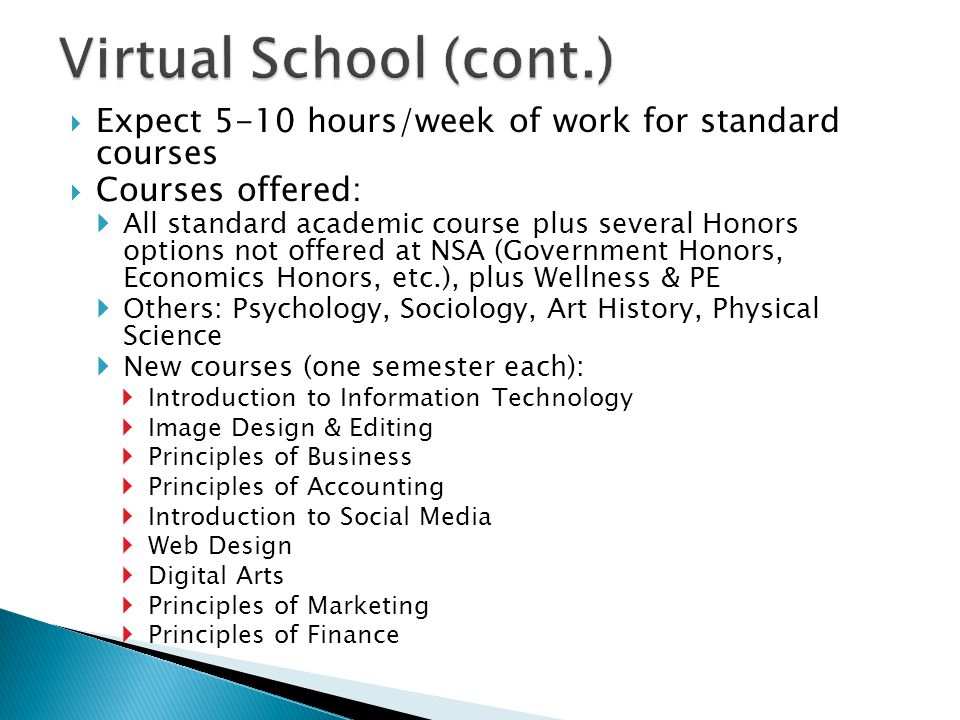 Virtual School (cont.) Expect 5-10 hours/week of work for standard courses. Courses offered: