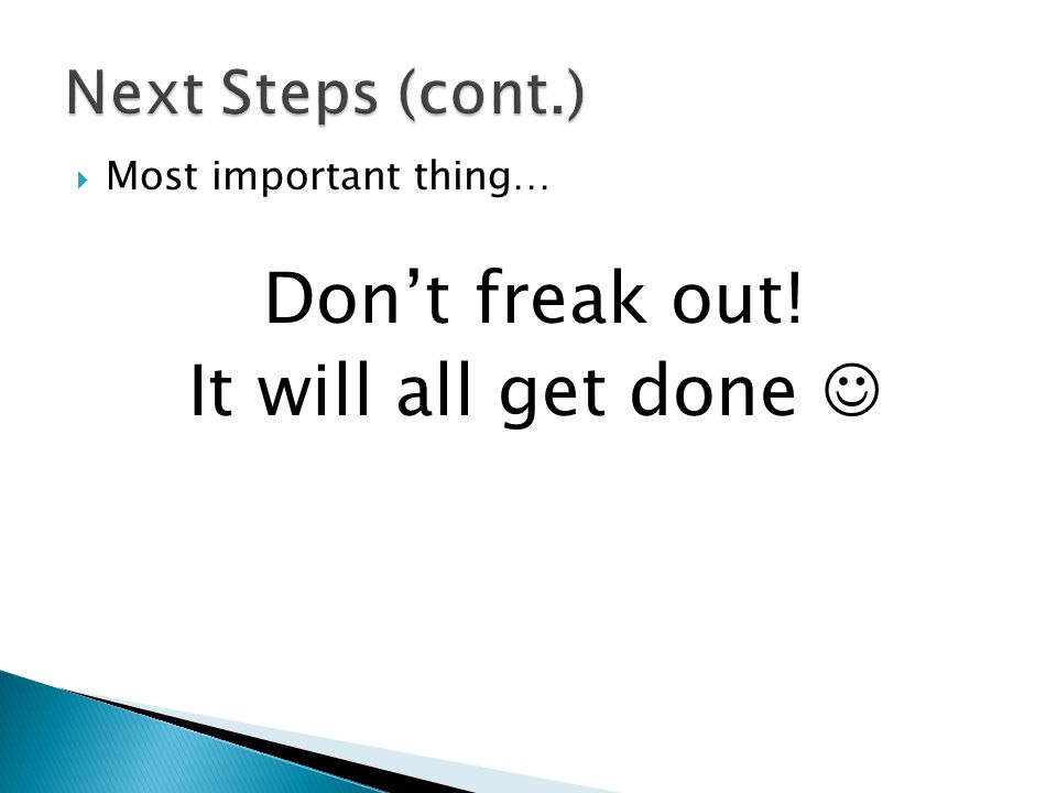 Don't freak out! It will all get done  Next Steps (cont.)