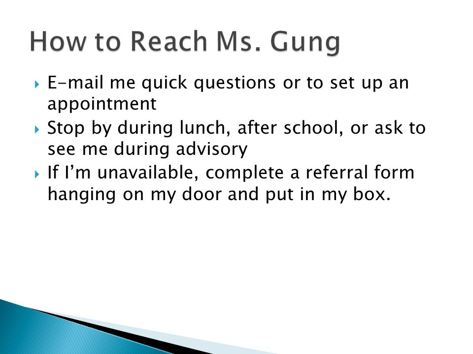 How to Reach Ms. Gung E-mail me quick questions or to set up an appointment. Stop by during lunch, after school, or ask to see me during advisory.