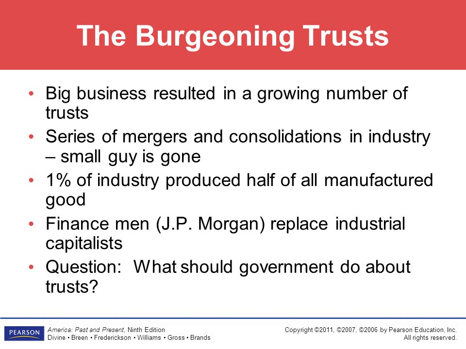 The Burgeoning Trusts Big business resulted in a growing number of trusts. Series of mergers and consolidations in industry – small guy is gone.