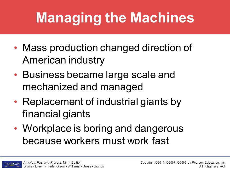 Managing the Machines Mass production changed direction of American industry. Business became large scale and mechanized and managed.