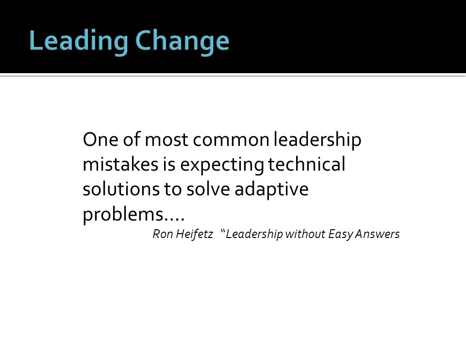 Leading Change One of most common leadership mistakes is expecting technical solutions to solve adaptive problems….
