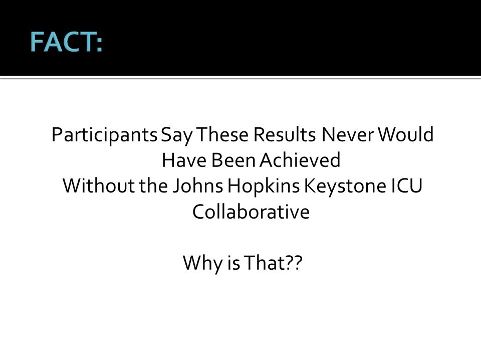 FACT: Participants Say These Results Never Would Have Been Achieved Without the Johns Hopkins Keystone ICU Collaborative Why is That .