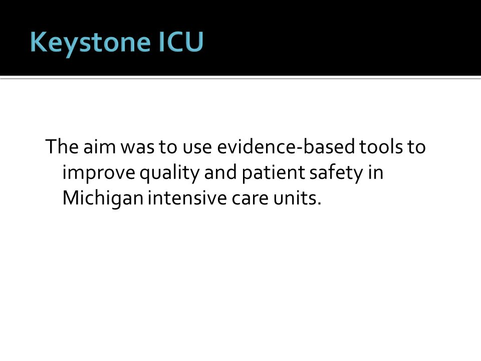 Keystone ICU The aim was to use evidence-based tools to improve quality and patient safety in Michigan intensive care units.