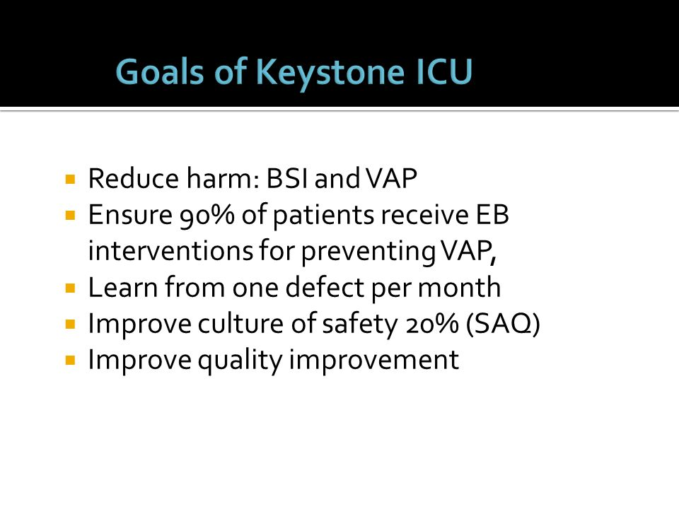 Goals of Keystone ICU Reduce harm: BSI and VAP