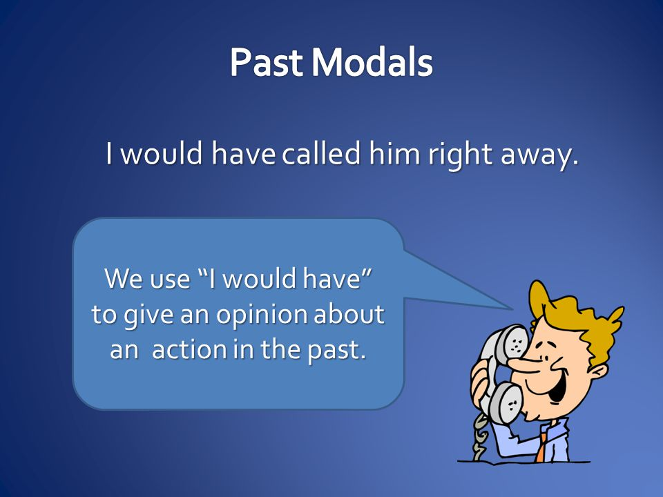 We use I would have to give an opinion about an action in the past.