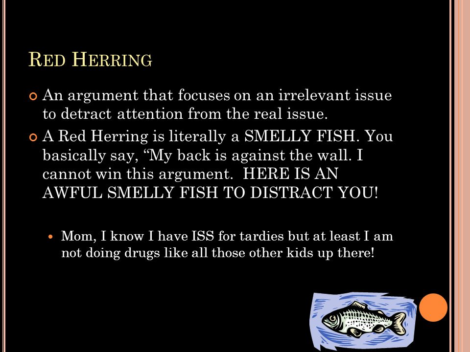 Red Herring An argument that focuses on an irrelevant issue to detract attention from the real issue.