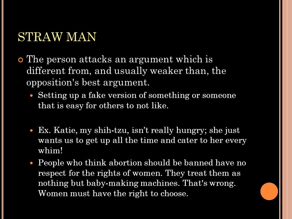 STRAW MAN The person attacks an argument which is different from, and usually weaker than, the opposition s best argument.