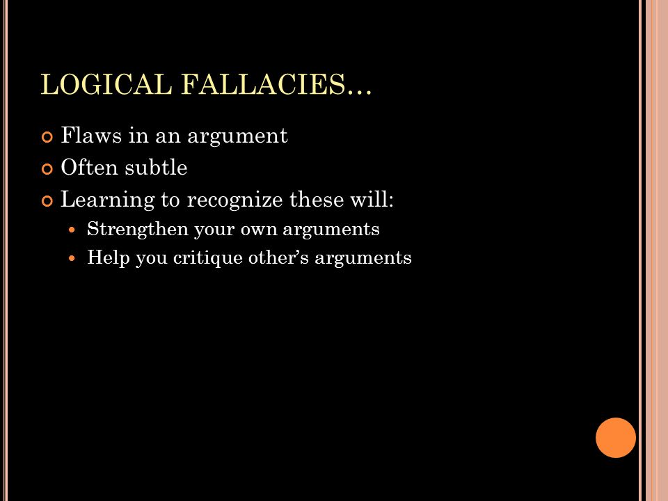 LOGICAL FALLACIES… Flaws in an argument Often subtle