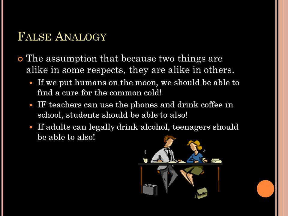 False Analogy The assumption that because two things are alike in some respects, they are alike in others.