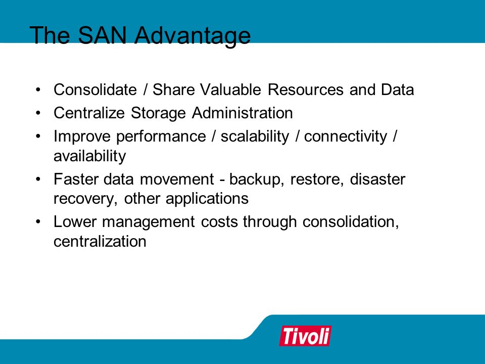 The SAN Advantage Consolidate / Share Valuable Resources and Data. Centralize Storage Administration.