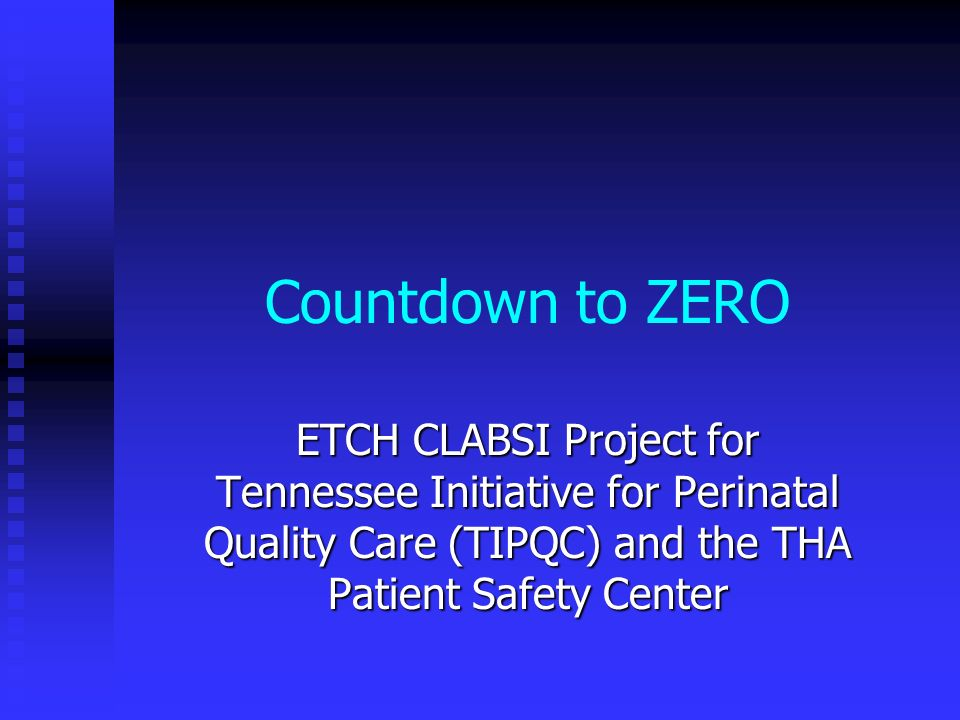 Countdown to ZERO ETCH CLABSI Project for Tennessee Initiative for Perinatal Quality Care (TIPQC) and the THA Patient Safety Center.