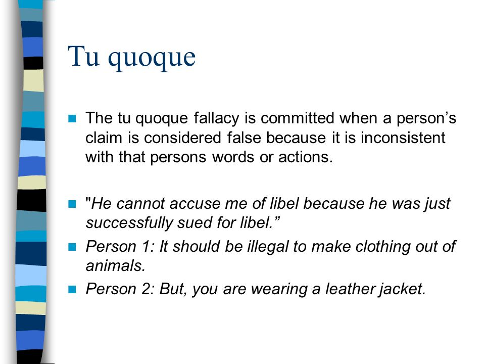 Tu quoque The tu quoque fallacy is committed when a person's claim is considered false because it is inconsistent with that persons words or actions.
