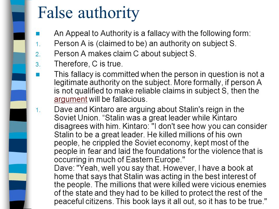 False authority An Appeal to Authority is a fallacy with the following form: Person A is (claimed to be) an authority on subject S.