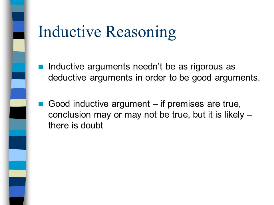Inductive Reasoning Inductive arguments needn't be as rigorous as deductive arguments in order to be good arguments.