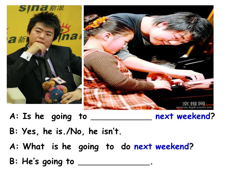 pianist A: Is he going to next weekend B: Yes, he is./No, he isn't. A: What is he going to do next weekend