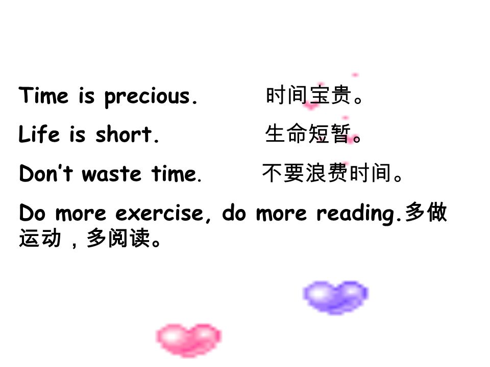 Time is precious. 时间宝贵。Life is short. 生命短暂。 Don't waste time.