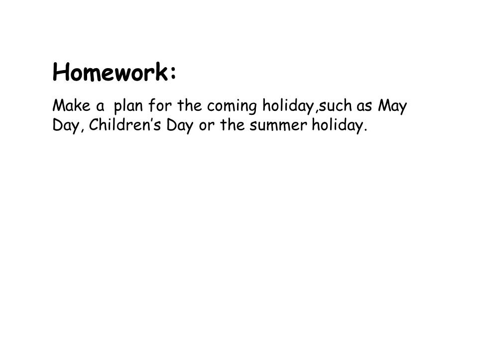 Homework:Make a plan for the coming holiday,such as May Day, Children's Day or the summer holiday.