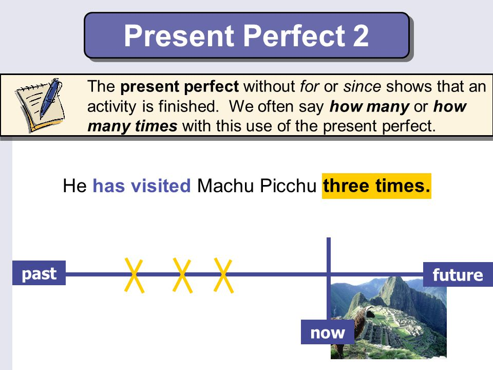 Present Perfect 2 He has visited Machu Picchu three times.