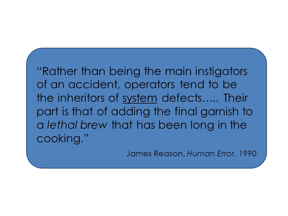 Rather than being the main instigators of an accident, operators tend to be the inheritors of system defects….. Their part is that of adding the final garnish to a lethal brew that has been long in the cooking.