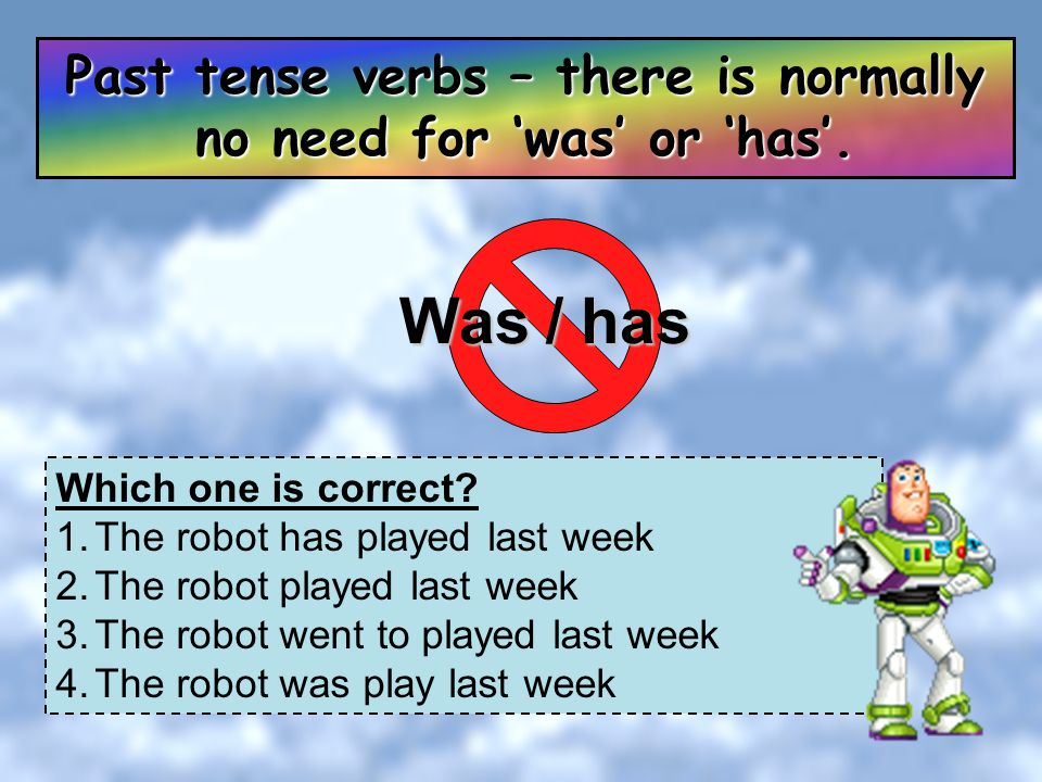 Past tense verbs – there is normally no need for 'was' or 'has'.