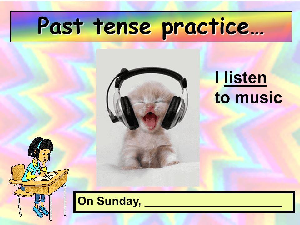 Past tense practice… I listen to music