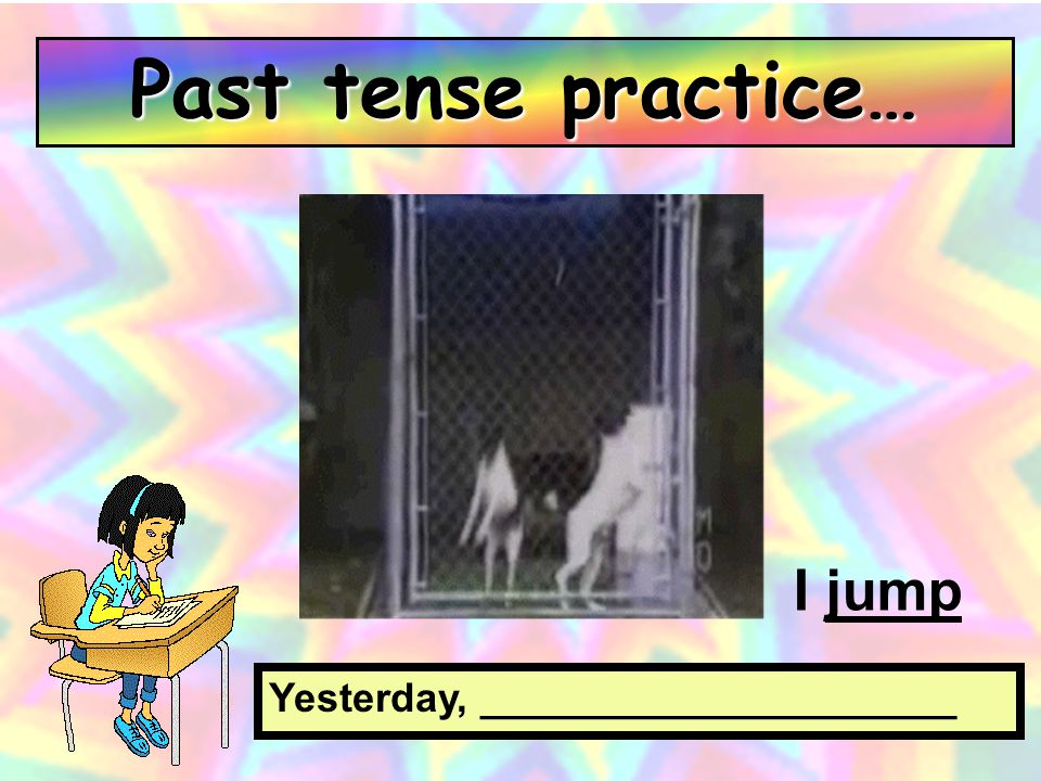 Past tense practice… I jump Yesterday, _____________________